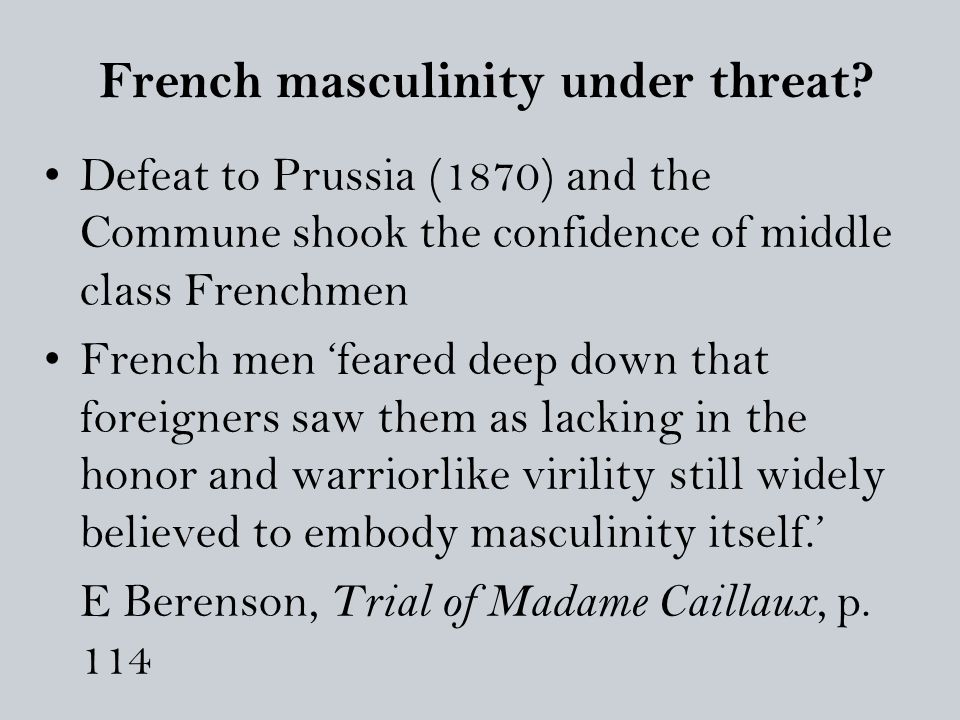 French masculinity under threat? Defeat to Prussia (1870) and the Commune shook the confidence of middle class Frenchmen French men 'feared deep down