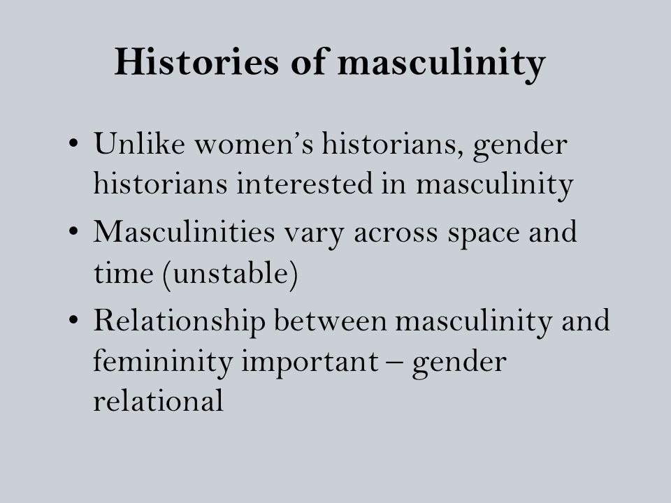 Histories of masculinity Unlike women's historians, gender historians interested in masculinity Masculinities vary across space and time (unstable) Re
