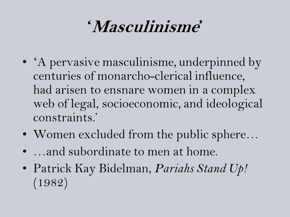 'Masculinisme' ' A pervasive masculinisme, underpinned by centuries of monarcho-clerical influence, had arisen to ensnare women in a complex web of le