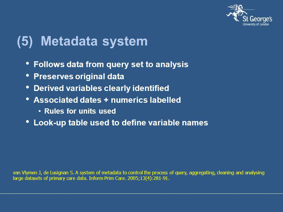 (5) Metadata system Follows data from query set to analysis Preserves original data Derived variables clearly identified Associated dates + numerics l