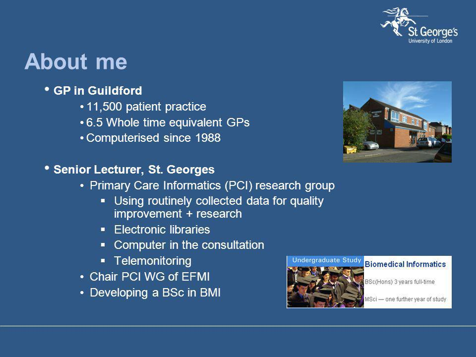 About me GP in Guildford 11,500 patient practice 6.5 Whole time equivalent GPs Computerised since 1988 Senior Lecturer, St. Georges Primary Care Infor