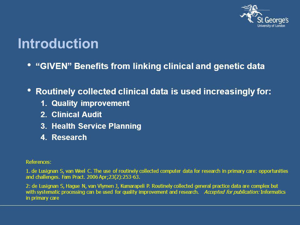 "Introduction ""GIVEN"" Benefits from linking clinical and genetic data Routinely collected clinical data is used increasingly for: 1. Quality improvemen"