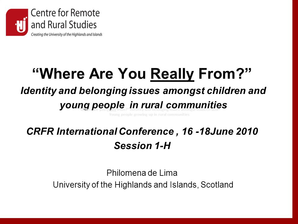 Where Are You Really From Identity and belonging issues amongst children and young people in rural communities CRFR International Conference, June 2010 Session 1-H Philomena de Lima University of the Highlands and Islands, Scotland Where are you really from Identity and belonging issues amongst children and Young people growing up in rural communities