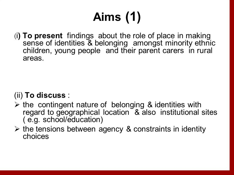 Aims (1) ( i) To present findings about the role of place in making sense of identities & belonging amongst minority ethnic children, young people and their parent carers in rural areas.
