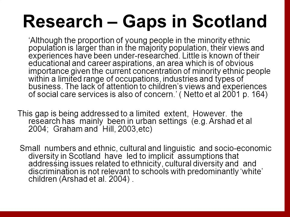 Research – Gaps in Scotland 'Although the proportion of young people in the minority ethnic population is larger than in the majority population, their views and experiences have been under-researched.