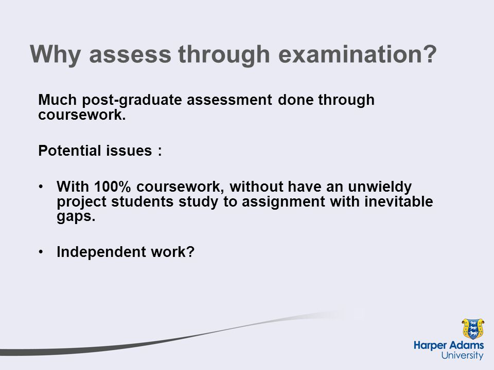 Why assess through examination. Much post-graduate assessment done through coursework.