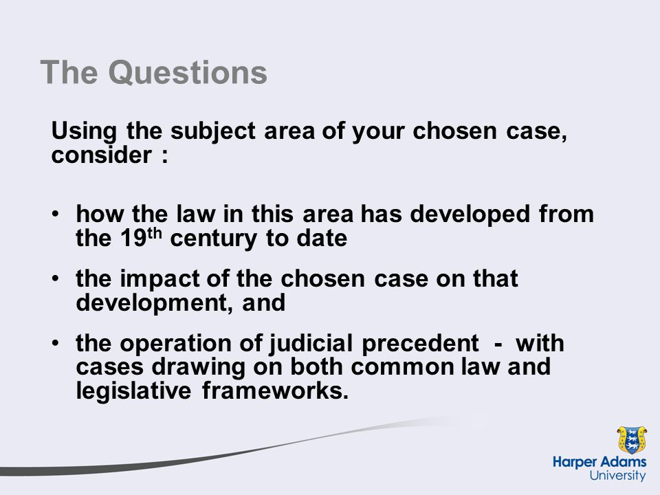 The Questions Using the subject area of your chosen case, consider : how the law in this area has developed from the 19 th century to date the impact of the chosen case on that development, and the operation of judicial precedent - with cases drawing on both common law and legislative frameworks.