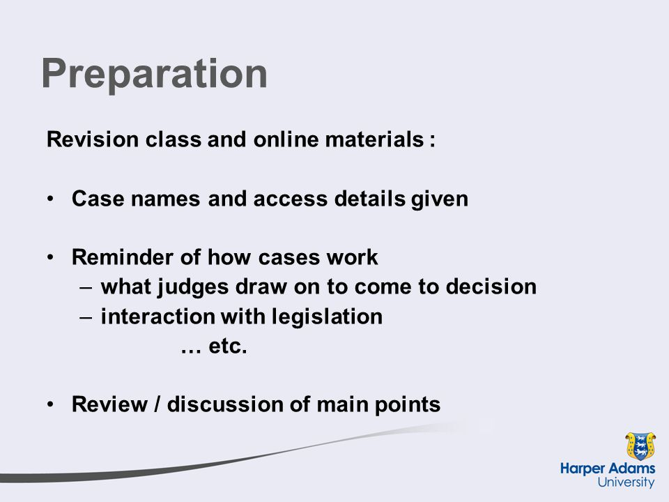 Preparation Revision class and online materials : Case names and access details given Reminder of how cases work –what judges draw on to come to decision –interaction with legislation … etc.