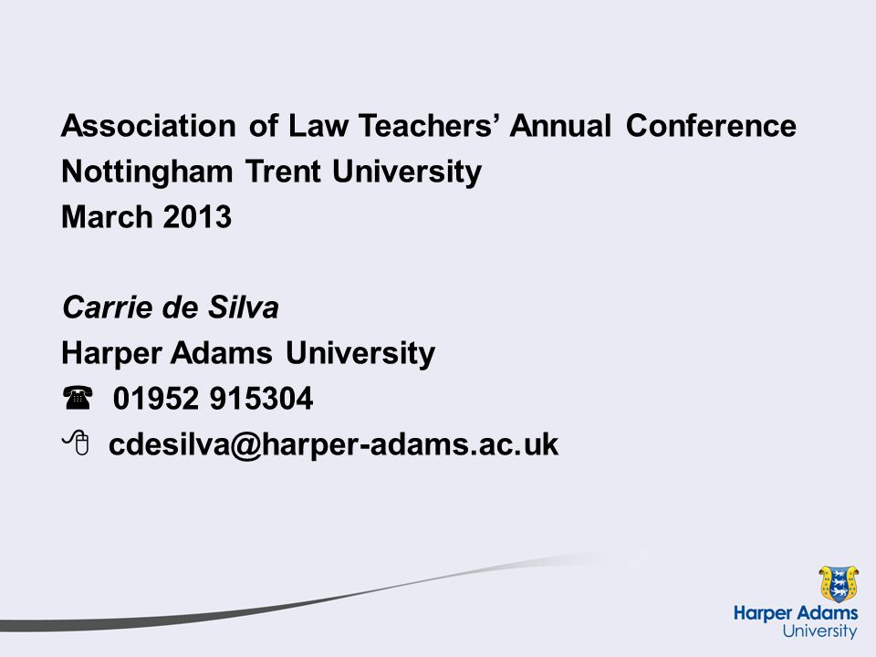 Association of Law Teachers' Annual Conference Nottingham Trent University March 2013 Carrie de Silva Harper Adams University  01952 915304  cdesilva@harper-adams.ac.uk