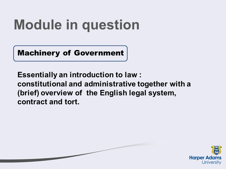 Module in question Machinery of Government Essentially an introduction to law : constitutional and administrative together with a (brief) overview of the English legal system, contract and tort.