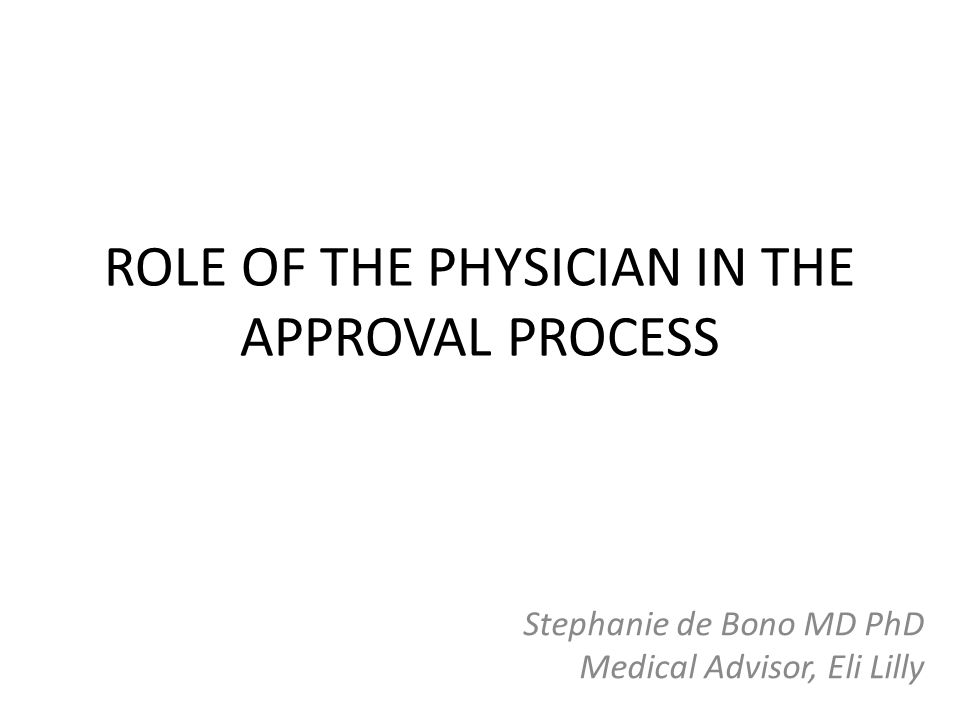 ROLE OF THE PHYSICIAN IN THE APPROVAL PROCESS Stephanie de Bono MD PhD Medical Advisor, Eli Lilly