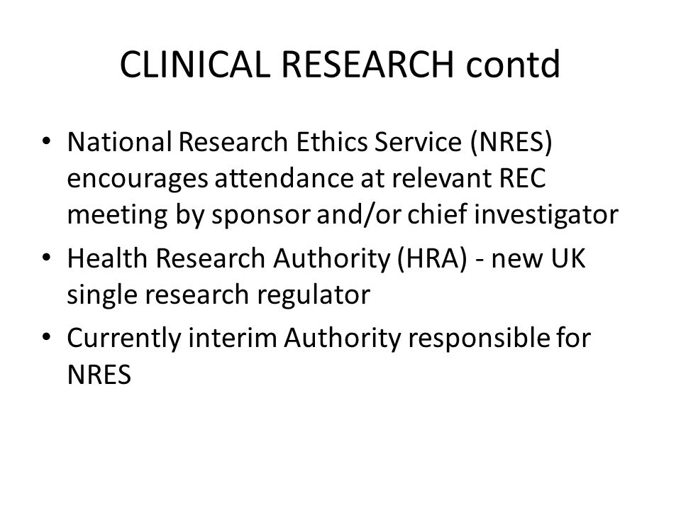 CLINICAL RESEARCH contd National Research Ethics Service (NRES) encourages attendance at relevant REC meeting by sponsor and/or chief investigator Health Research Authority (HRA) - new UK single research regulator Currently interim Authority responsible for NRES