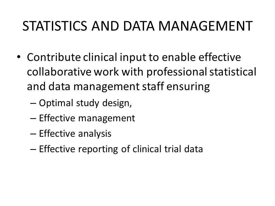 STATISTICS AND DATA MANAGEMENT Contribute clinical input to enable effective collaborative work with professional statistical and data management staff ensuring – Optimal study design, – Effective management – Effective analysis – Effective reporting of clinical trial data