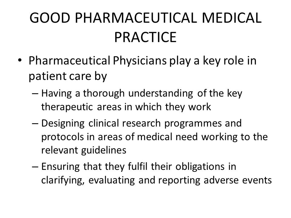 GOOD PHARMACEUTICAL MEDICAL PRACTICE Pharmaceutical Physicians play a key role in patient care by – Having a thorough understanding of the key therapeutic areas in which they work – Designing clinical research programmes and protocols in areas of medical need working to the relevant guidelines – Ensuring that they fulfil their obligations in clarifying, evaluating and reporting adverse events