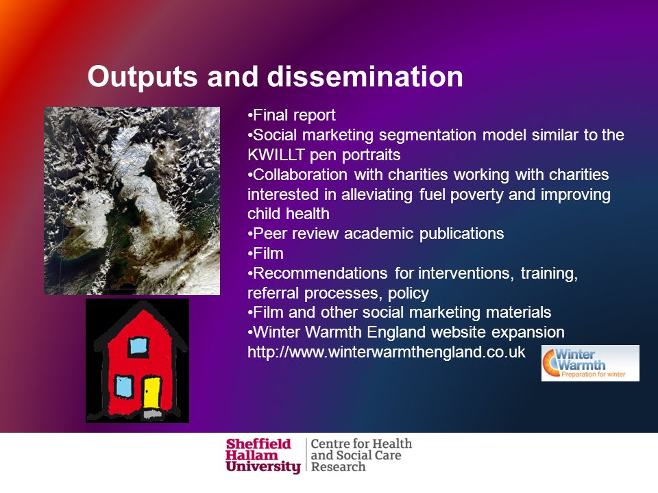 Outputs and dissemination Final report Social marketing segmentation model similar to the KWILLT pen portraits Collaboration with charities working with charities interested in alleviating fuel poverty and improving child health Peer review academic publications Film Recommendations for interventions, training, referral processes, policy Film and other social marketing materials Winter Warmth England website expansion http://www.winterwarmthengland.co.uk
