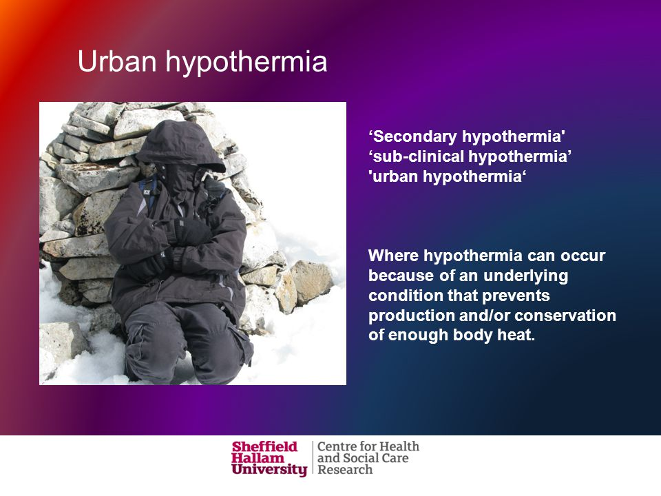 'Secondary hypothermia 'sub-clinical hypothermia' urban hypothermia' Where hypothermia can occur because of an underlying condition that prevents production and/or conservation of enough body heat.
