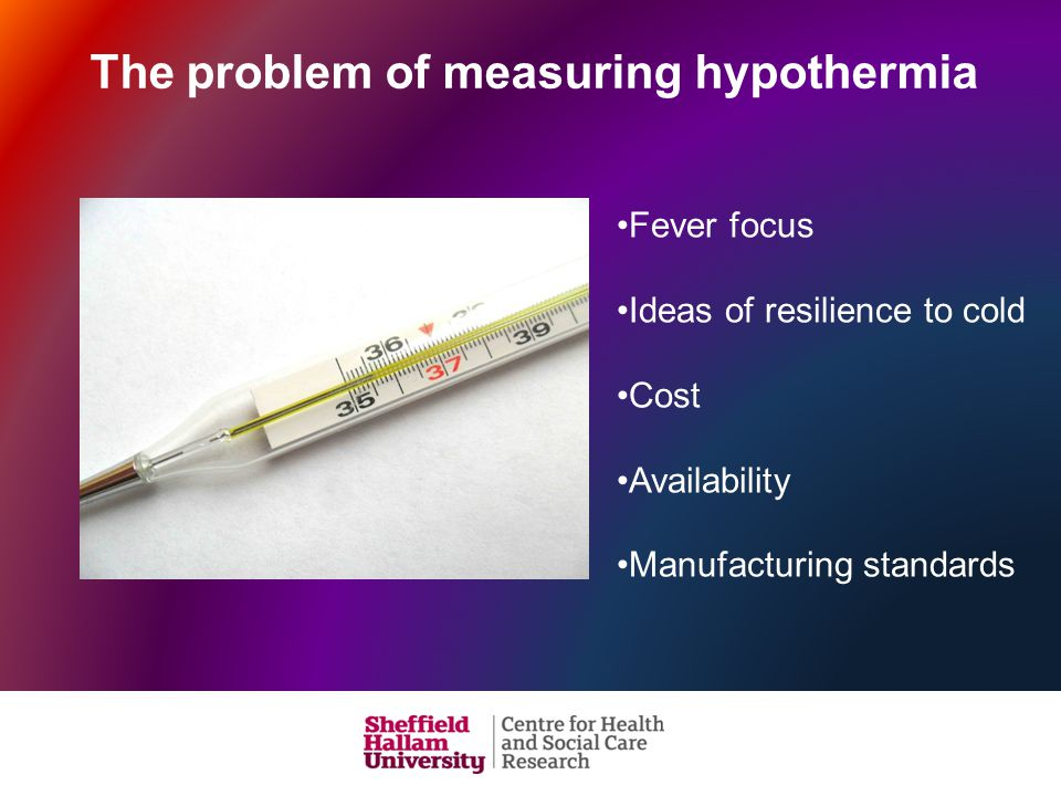 The problem of measuring hypothermia Fever focus Ideas of resilience to cold Cost Availability Manufacturing standards