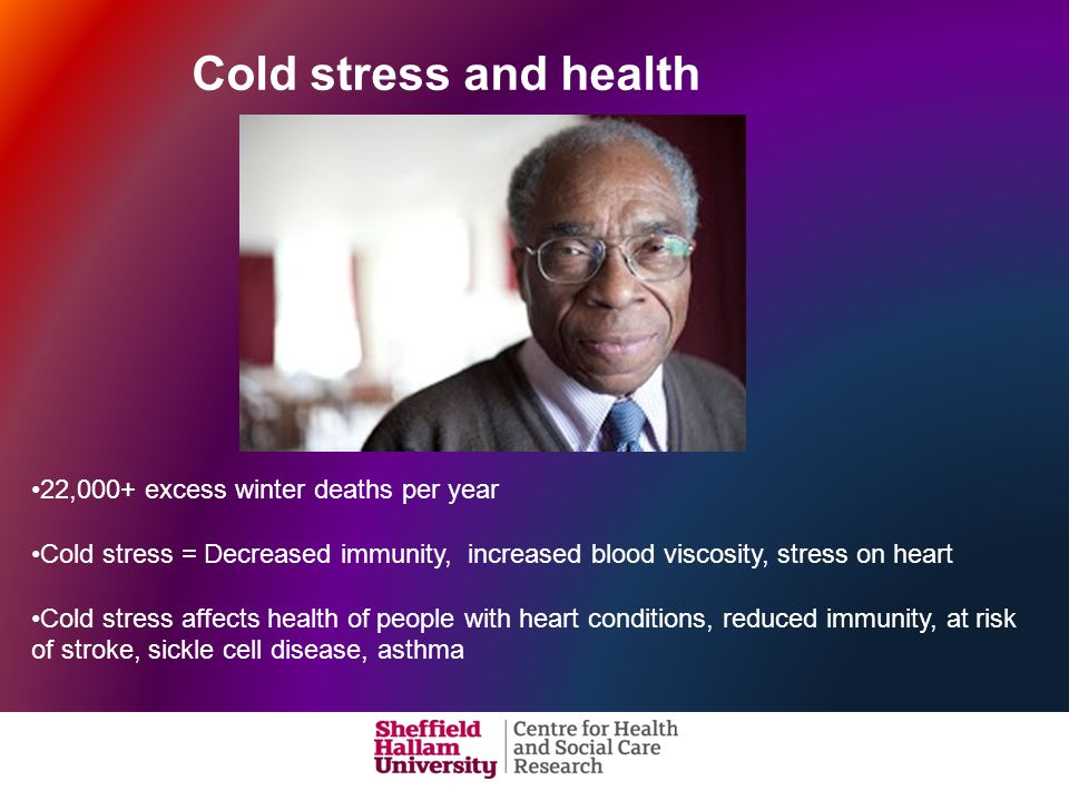 Cold stress and health 22,000+ excess winter deaths per year Cold stress = Decreased immunity, increased blood viscosity, stress on heart Cold stress affects health of people with heart conditions, reduced immunity, at risk of stroke, sickle cell disease, asthma