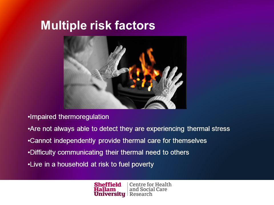 Impaired thermoregulation Are not always able to detect they are experiencing thermal stress Cannot independently provide thermal care for themselves Difficulty communicating their thermal need to others Live in a household at risk to fuel poverty Multiple risk factors