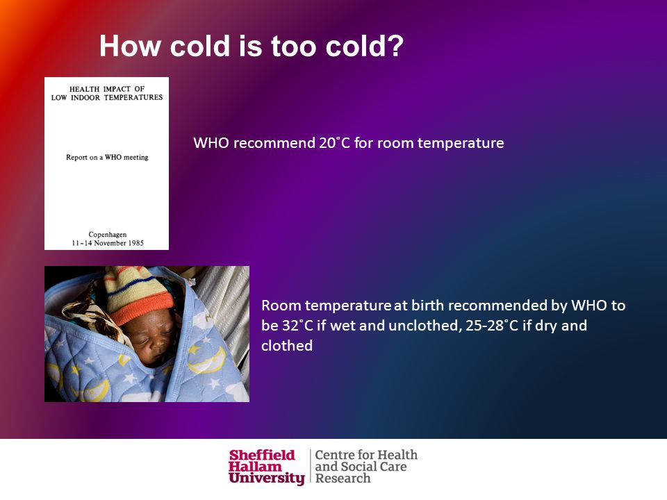 WHO recommend 20˚C for room temperature Room temperature at birth recommended by WHO to be 32˚C if wet and unclothed, 25-28˚C if dry and clothed How cold is too cold?