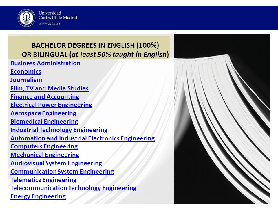 BACHELOR DEGREES IN ENGLISH (100%) OR BILINGUAL (at least 50% taught in English) Business Administration Economics Journalism Film, TV and Media Studies Finance and Accounting Electrical Power Engineering Aerospace Engineering Biomedical Engineering Industrial Technology Engineering Automation and Industrial Electronics Engineering Computers Engineering Mechanical Engineering Audiovisual System Engineering Communication System Engineering Telematics Engineering Telecommunication Technology Engineering Energy Engineering