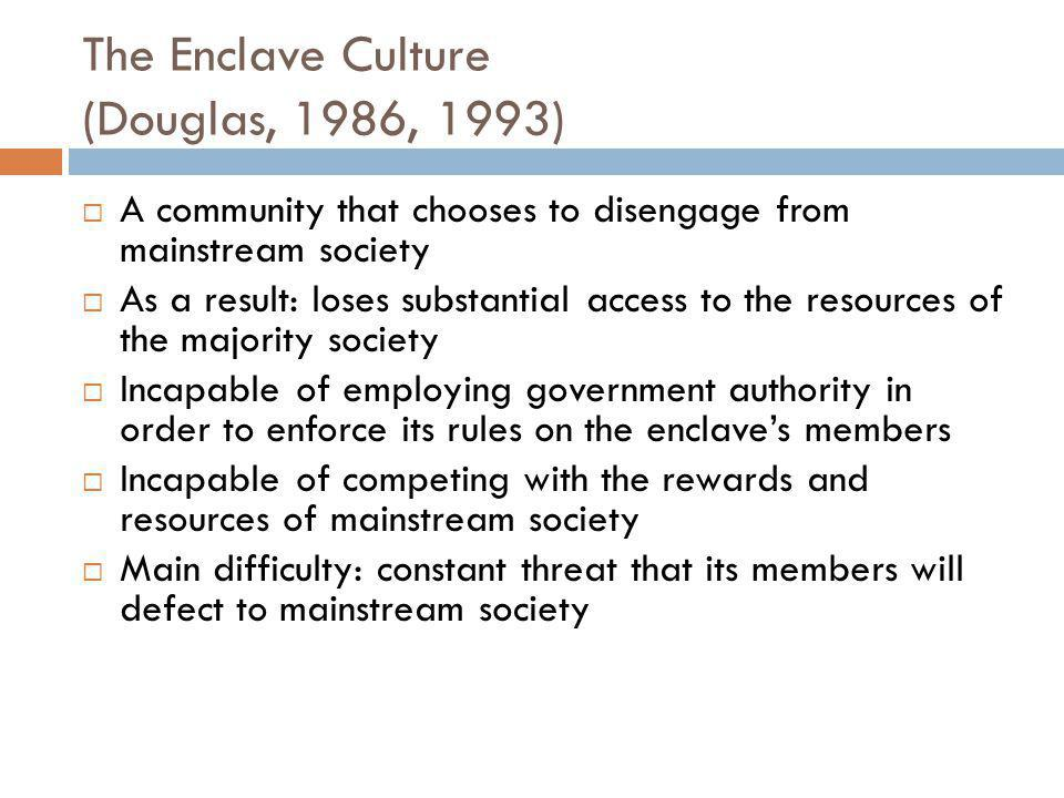 The Enclave Culture (Douglas, 1986, 1993)  A community that chooses to disengage from mainstream society  As a result: loses substantial access to the resources of the majority society  Incapable of employing government authority in order to enforce its rules on the enclave's members  Incapable of competing with the rewards and resources of mainstream society  Main difficulty: constant threat that its members will defect to mainstream society