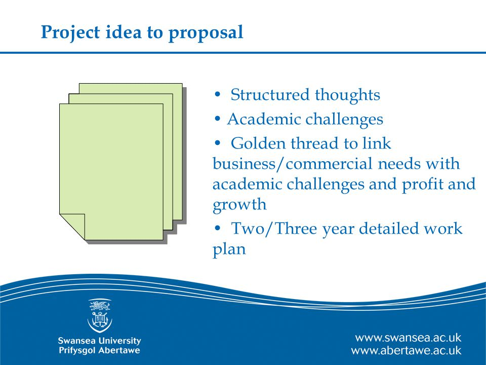 Project idea to proposal Structured thoughts Academic challenges Golden thread to link business/commercial needs with academic challenges and profit and growth Two/Three year detailed work plan
