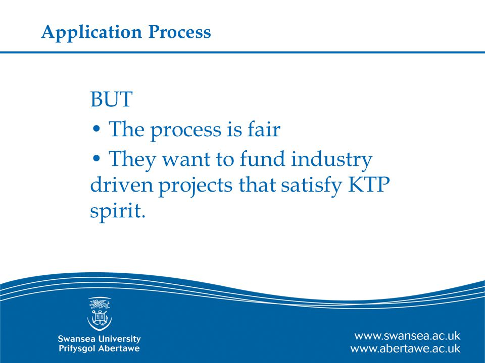 Application Process BUT The process is fair They want to fund industry driven projects that satisfy KTP spirit.