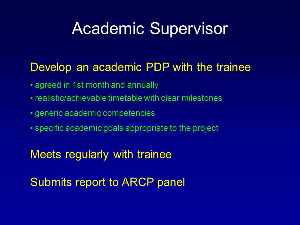 Academic Supervisor Develop an academic PDP with the trainee agreed in 1st month and annually realistic/achievable timetable with clear milestones generic academic competencies specific academic goals appropriate to the project Meets regularly with trainee Submits report to ARCP panel