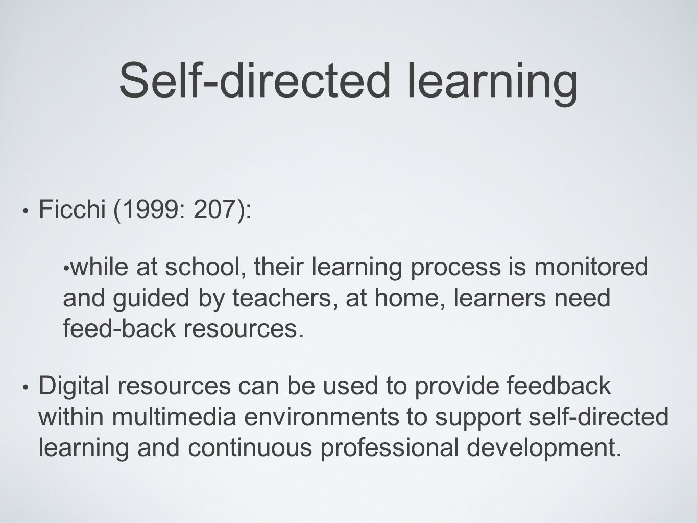 Self-directed learning Ficchi (1999: 207): while at school, their learning process is monitored and guided by teachers, at home, learners need feed-back resources.
