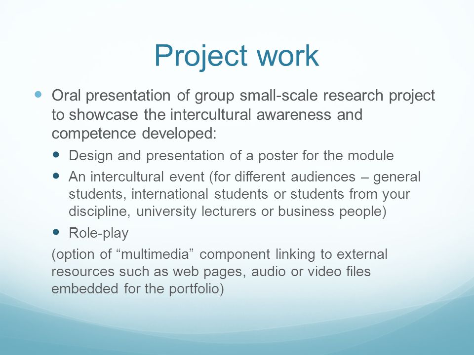 Project work Oral presentation of group small-scale research project to showcase the intercultural awareness and competence developed: Design and presentation of a poster for the module An intercultural event (for different audiences – general students, international students or students from your discipline, university lecturers or business people) Role-play (option of multimedia component linking to external resources such as web pages, audio or video files embedded for the portfolio)