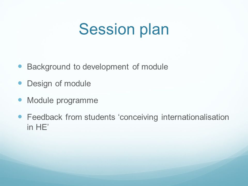 Session plan Background to development of module Design of module Module programme Feedback from students 'conceiving internationalisation in HE'