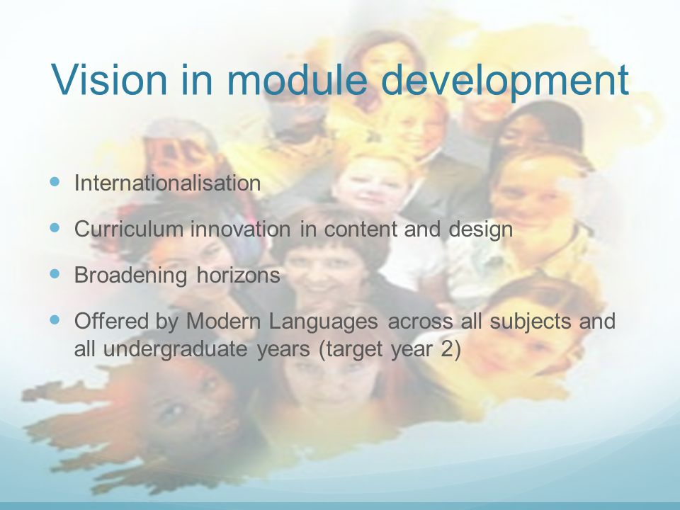 Vision in module development Internationalisation Curriculum innovation in content and design Broadening horizons Offered by Modern Languages across all subjects and all undergraduate years (target year 2)