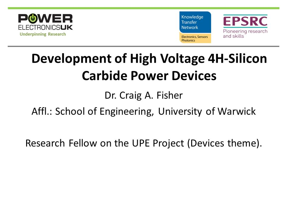 Development of High Voltage 4H-Silicon Carbide Power Devices Dr. Craig A. Fisher Affl.: School of Engineering, University of Warwick Research Fellow o