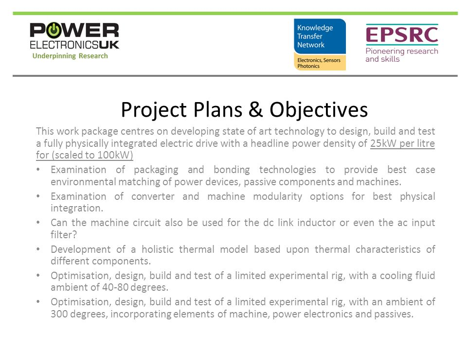 Project Plans & Objectives This work package centres on developing state of art technology to design, build and test a fully physically integrated electric drive with a headline power density of 25kW per litre for (scaled to 100kW) Examination of packaging and bonding technologies to provide best case environmental matching of power devices, passive components and machines.