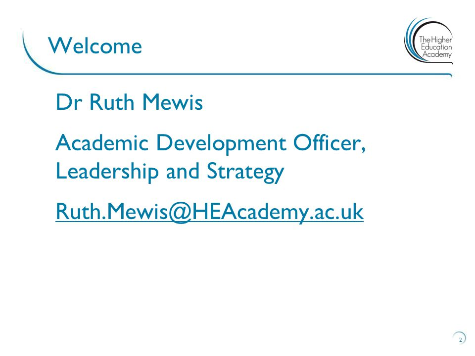 2 Welcome Dr Ruth Mewis Academic Development Officer, Leadership and Strategy Ruth.Mewis@HEAcademy.ac.uk