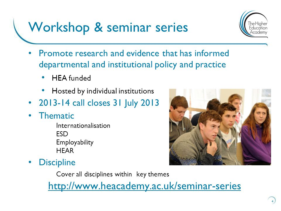 Promote research and evidence that has informed departmental and institutional policy and practice HEA funded Hosted by individual institutions call closes 31 July 2013 Thematic Internationalisation ESD Employability HEAR Discipline Cover all disciplines within key themes   4 Workshop & seminar series