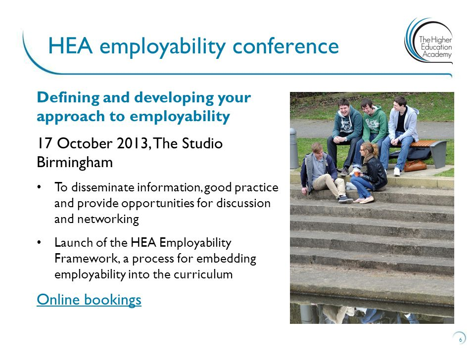 Defining and developing your approach to employability 17 October 2013, The Studio Birmingham To disseminate information, good practice and provide opportunities for discussion and networking Launch of the HEA Employability Framework, a process for embedding employability into the curriculum Online bookings 6 HEA employability conference