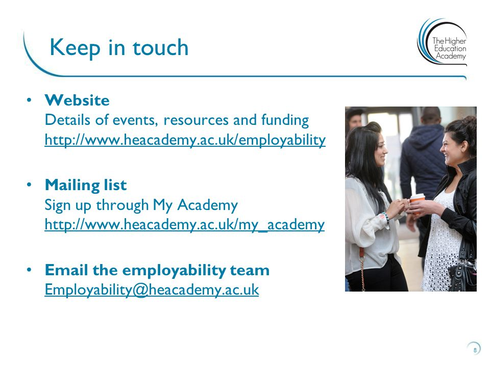 Website Details of events, resources and funding http://www.heacademy.ac.uk/employability http://www.heacademy.ac.uk/employability Mailing list Sign up through My Academy http://www.heacademy.ac.uk/my_academy http://www.heacademy.ac.uk/my_academy Email the employability team Employability@heacademy.ac.uk Employability@heacademy.ac.uk 8 Keep in touch