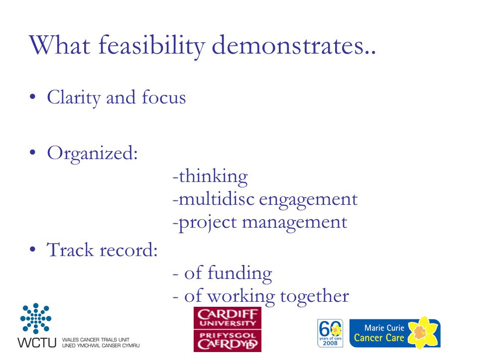 What feasibility demonstrates.. Clarity and focus Organized: -thinking -multidisc engagement -project management Track record: - of funding - of worki