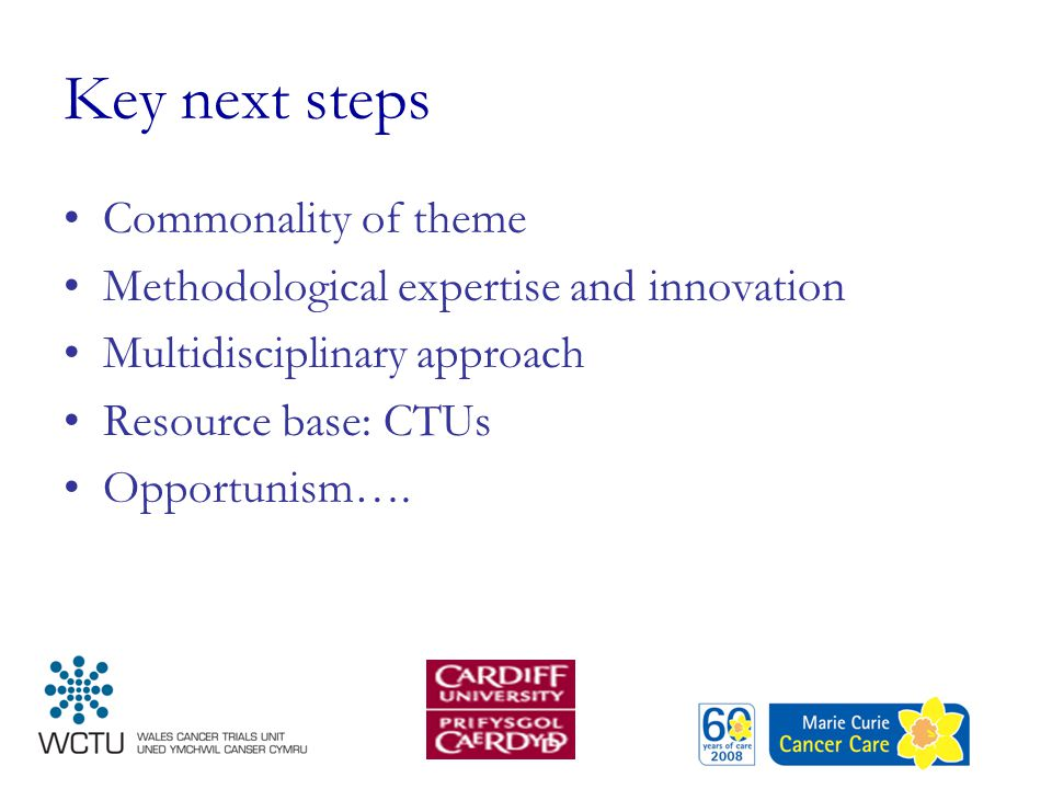 Key next steps Commonality of theme Methodological expertise and innovation Multidisciplinary approach Resource base: CTUs Opportunism….
