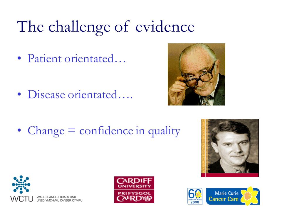 The challenge of evidence Patient orientated… Disease orientated…. Change = confidence in quality