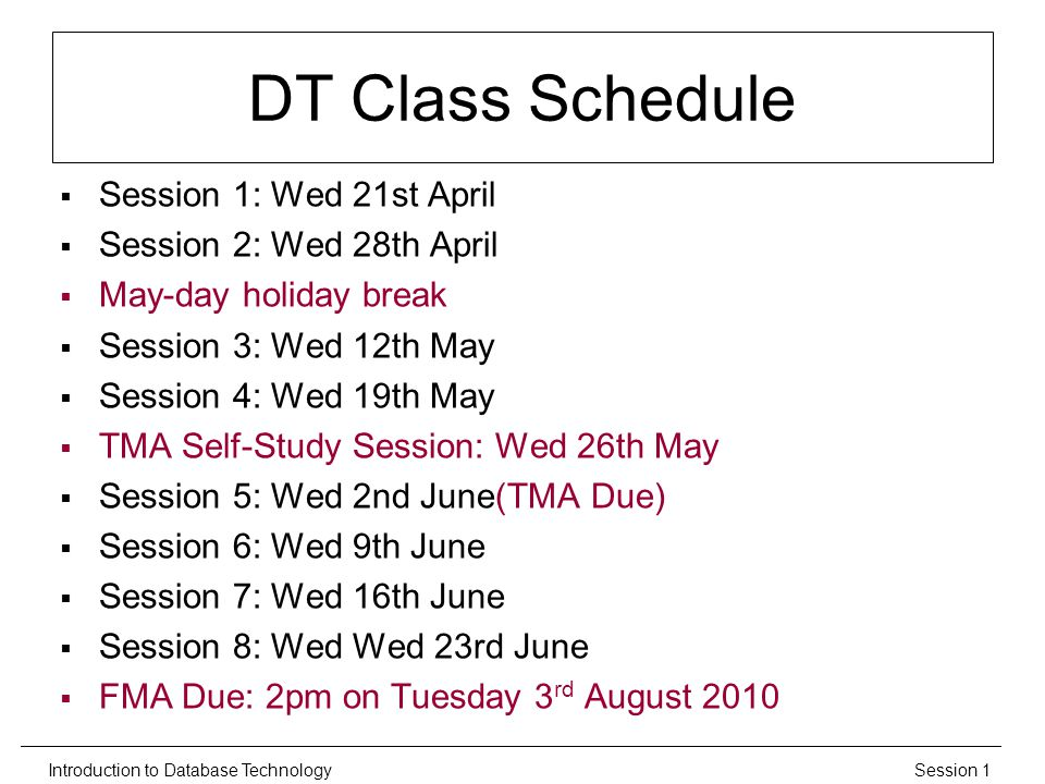 Session 1Introduction to Database Technology DT Class Schedule  Session 1: Wed 21st April  Session 2: Wed 28th April  May-day holiday break  Session 3: Wed 12th May  Session 4: Wed 19th May  TMA Self-Study Session: Wed 26th May  Session 5: Wed 2nd June(TMA Due)  Session 6: Wed 9th June  Session 7: Wed 16th June  Session 8: Wed Wed 23rd June  FMA Due: 2pm on Tuesday 3 rd August 2010