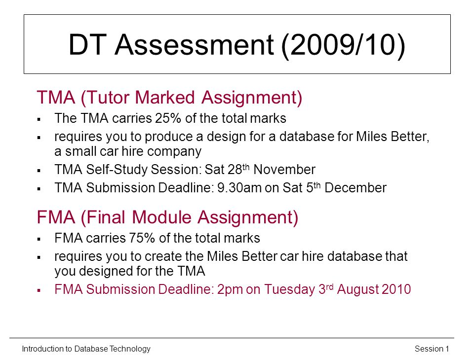 Session 1Introduction to Database Technology DT Assessment (2009/10) TMA (Tutor Marked Assignment)  The TMA carries 25% of the total marks  requires you to produce a design for a database for Miles Better, a small car hire company  TMA Self-Study Session: Sat 28 th November  TMA Submission Deadline: 9.30am on Sat 5 th December FMA (Final Module Assignment)  FMA carries 75% of the total marks  requires you to create the Miles Better car hire database that you designed for the TMA  FMA Submission Deadline: 2pm on Tuesday 3 rd August 2010