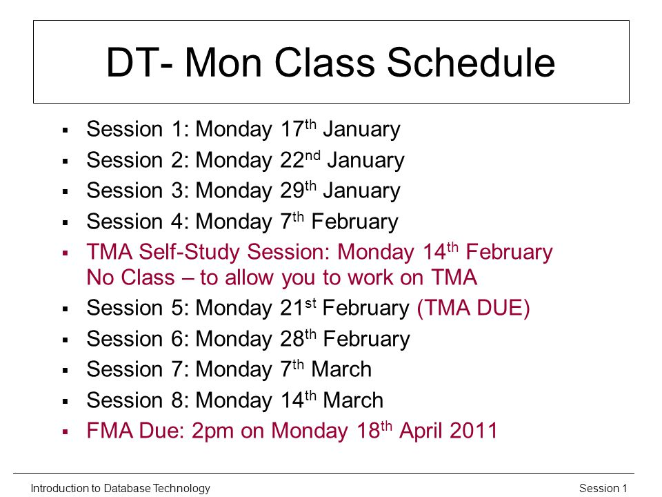 Session 1Introduction to Database Technology DT- Mon Class Schedule  Session 1: Monday 17 th January  Session 2: Monday 22 nd January  Session 3: Monday 29 th January  Session 4: Monday 7 th February  TMA Self-Study Session: Monday 14 th February No Class – to allow you to work on TMA  Session 5: Monday 21 st February (TMA DUE)  Session 6: Monday 28 th February  Session 7: Monday 7 th March  Session 8: Monday 14 th March  FMA Due: 2pm on Monday 18 th April 2011