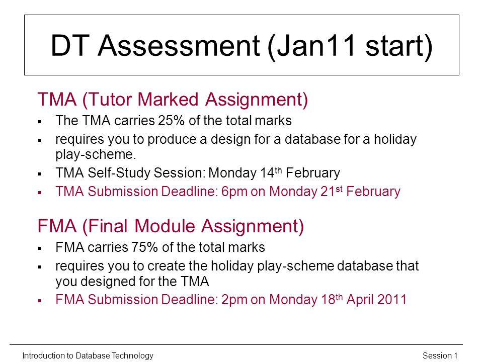 Session 1Introduction to Database Technology DT Assessment (Jan11 start) TMA (Tutor Marked Assignment)  The TMA carries 25% of the total marks  requires you to produce a design for a database for a holiday play-scheme.