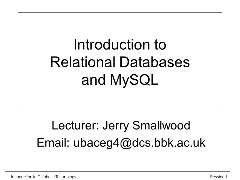Session 1Introduction to Database Technology Introduction to Relational Databases and MySQL Lecturer: Jerry Smallwood Email: ubaceg4@dcs.bbk.ac.uk