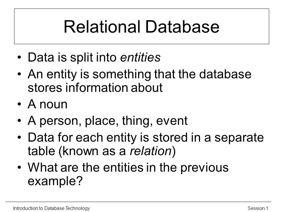 Session 1Introduction to Database Technology Relational Database Data is split into entities An entity is something that the database stores information about A noun A person, place, thing, event Data for each entity is stored in a separate table (known as a relation) What are the entities in the previous example