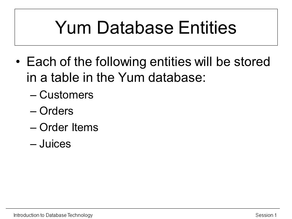 Session 1Introduction to Database Technology Yum Database Entities Each of the following entities will be stored in a table in the Yum database: –Customers –Orders –Order Items –Juices