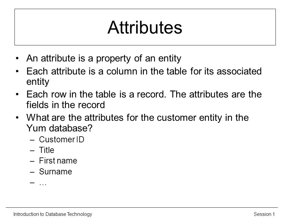 Session 1Introduction to Database Technology Attributes An attribute is a property of an entity Each attribute is a column in the table for its associated entity Each row in the table is a record.